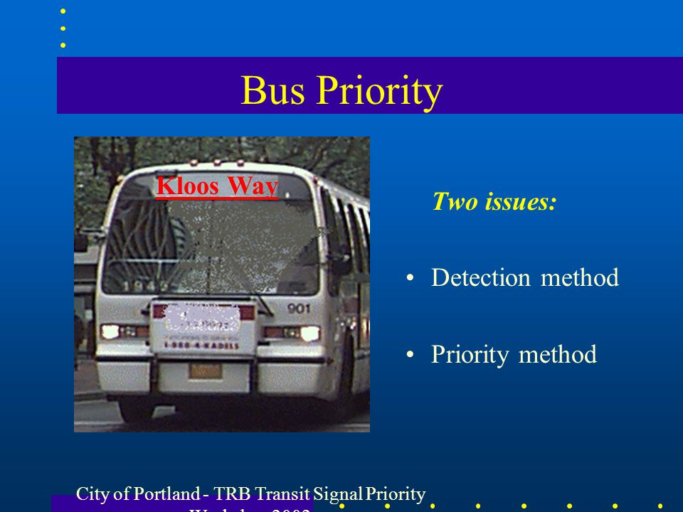 City of Portland - TRB Transit Signal Priority Workshop 2002 Bus Priority Two issues: Detection method Priority method Kloos Way