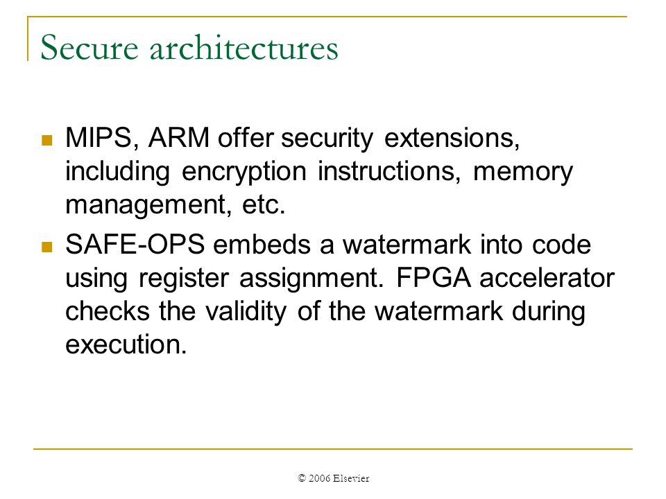© 2006 Elsevier Secure architectures MIPS, ARM offer security extensions, including encryption instructions, memory management, etc.