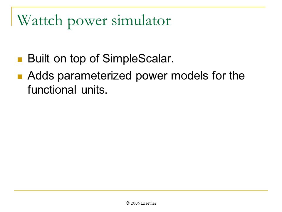 © 2006 Elsevier Wattch power simulator Built on top of SimpleScalar.