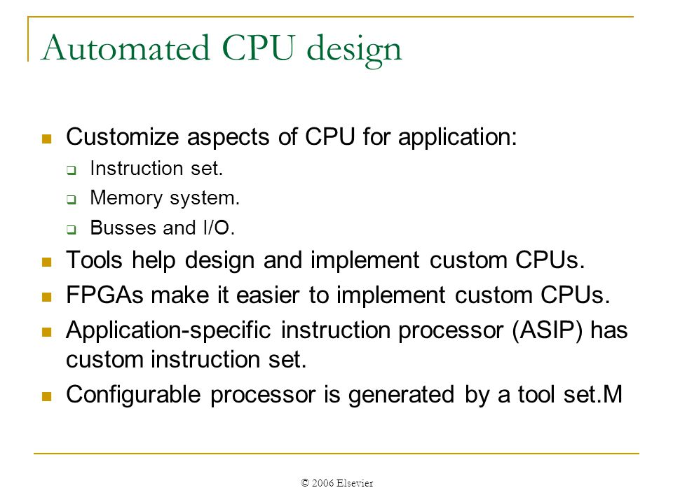 © 2006 Elsevier Automated CPU design Customize aspects of CPU for application: Instruction set.