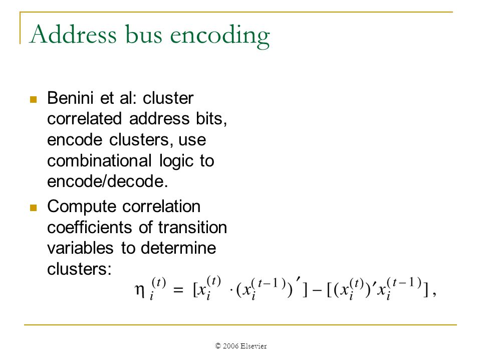 © 2006 Elsevier Address bus encoding Benini et al: cluster correlated address bits, encode clusters, use combinational logic to encode/decode.