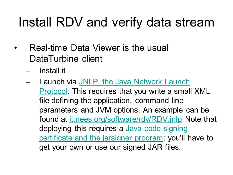 Install RDV and verify data stream Real-time Data Viewer is the usual DataTurbine client –Install it –Launch via JNLP, the Java Network Launch Protoco