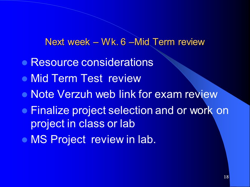 18 Next week – Wk. 6 –Mid Term review Resource considerations Mid Term Test review Note Verzuh web link for exam review Finalize project selection and