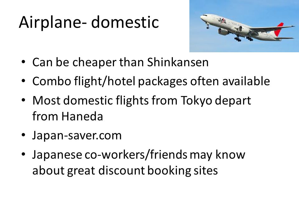 Airplane- domestic Can be cheaper than Shinkansen Combo flight/hotel packages often available Most domestic flights from Tokyo depart from Haneda Japan-saver.com Japanese co-workers/friends may know about great discount booking sites