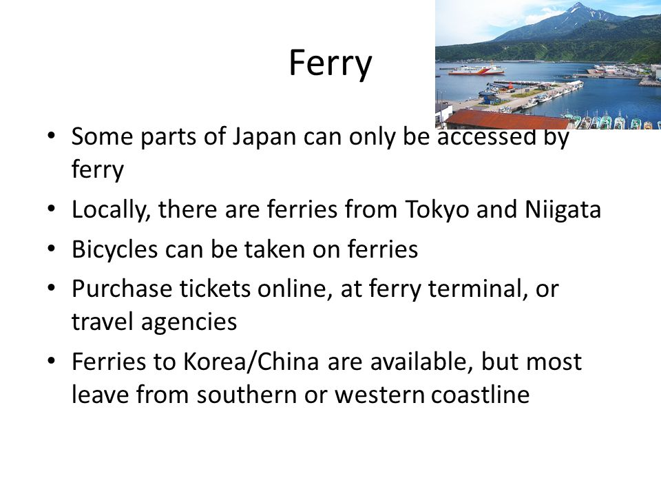 Ferry Some parts of Japan can only be accessed by ferry Locally, there are ferries from Tokyo and Niigata Bicycles can be taken on ferries Purchase tickets online, at ferry terminal, or travel agencies Ferries to Korea/China are available, but most leave from southern or western coastline