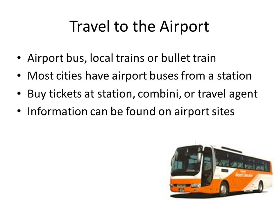 Travel to the Airport Airport bus, local trains or bullet train Most cities have airport buses from a station Buy tickets at station, combini, or travel agent Information can be found on airport sites