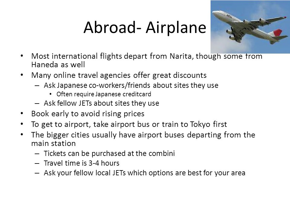 Abroad- Airplane Most international flights depart from Narita, though some from Haneda as well Many online travel agencies offer great discounts – Ask Japanese co-workers/friends about sites they use Often require Japanese creditcard – Ask fellow JETs about sites they use Book early to avoid rising prices To get to airport, take airport bus or train to Tokyo first The bigger cities usually have airport buses departing from the main station – Tickets can be purchased at the combini – Travel time is 3-4 hours – Ask your fellow local JETs which options are best for your area