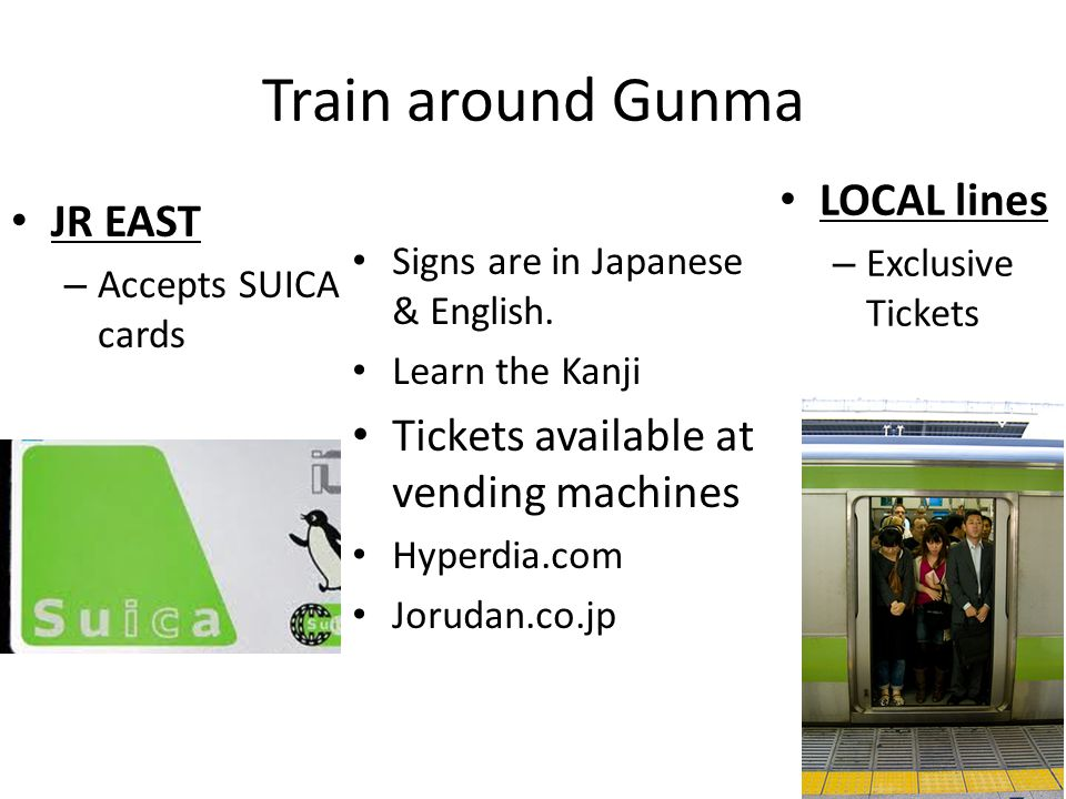 Train around Gunma JR EAST – Accepts SUICA cards LOCAL lines – Exclusive Tickets Signs are in Japanese & English. Learn the Kanji Tickets available at