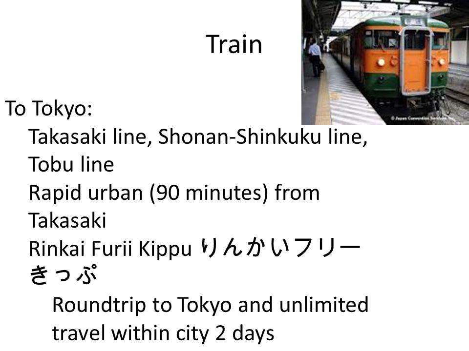 To Tokyo: Takasaki line, Shonan-Shinkuku line, Tobu line Rapid urban (90 minutes) from Takasaki Rinkai Furii Kippu Roundtrip to Tokyo and unlimited travel within city 2 days Train