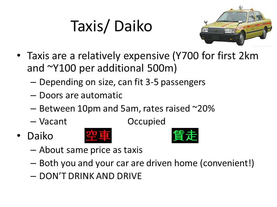 Taxis/ Daiko Taxis are a relatively expensive (Y700 for first 2km and ~Y100 per additional 500m) – Depending on size, can fit 3-5 passengers – Doors a