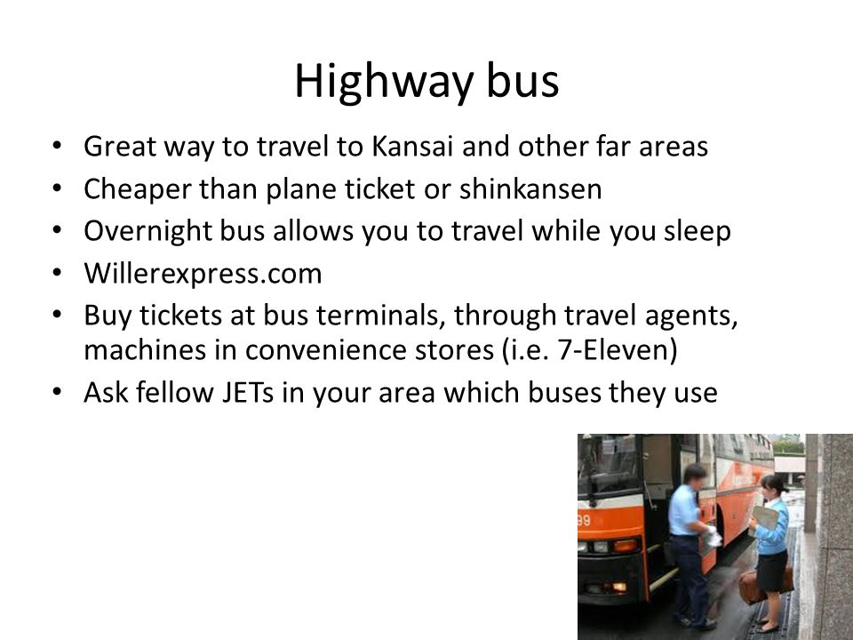 Highway bus Great way to travel to Kansai and other far areas Cheaper than plane ticket or shinkansen Overnight bus allows you to travel while you sleep Willerexpress.com Buy tickets at bus terminals, through travel agents, machines in convenience stores (i.e.