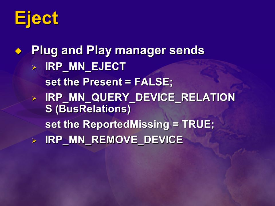 Eject Plug and Play manager sends Plug and Play manager sends IRP_MN_EJECT IRP_MN_EJECT set the Present = FALSE; IRP_MN_QUERY_DEVICE_RELATION S (BusRe