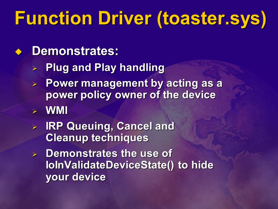 Function Driver (toaster.sys) Demonstrates: Demonstrates: Plug and Play handling Plug and Play handling Power management by acting as a power policy o