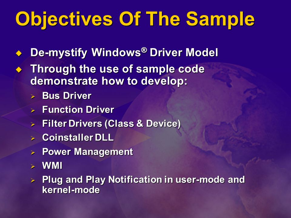Objectives Of The Sample De-mystify Windows ® Driver Model De-mystify Windows ® Driver Model Through the use of sample code demonstrate how to develop