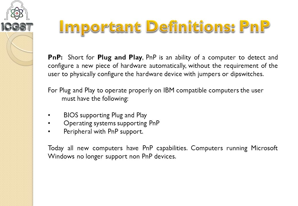 PnP: Short for Plug and Play, PnP is an ability of a computer to detect and configure a new piece of hardware automatically, without the requirement o