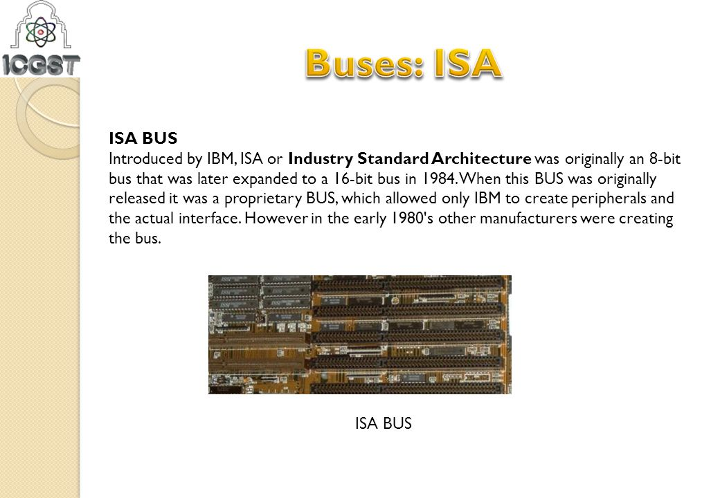 ISA BUS Introduced by IBM, ISA or Industry Standard Architecture was originally an 8-bit bus that was later expanded to a 16-bit bus in 1984. When thi