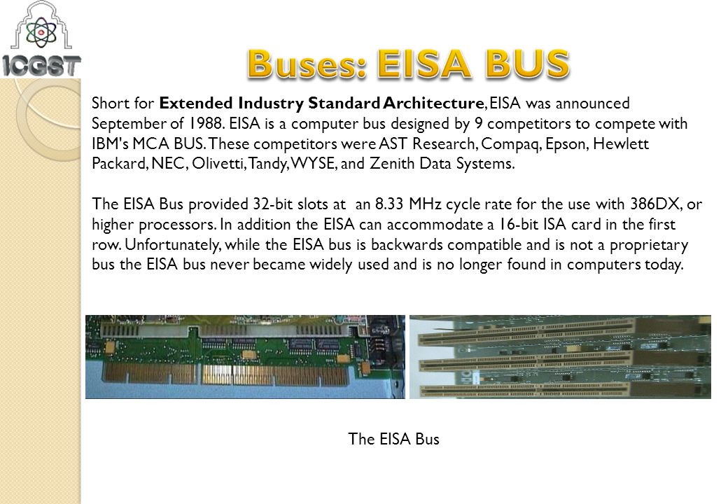 Short for Extended Industry Standard Architecture, EISA was announced September of 1988. EISA is a computer bus designed by 9 competitors to compete w