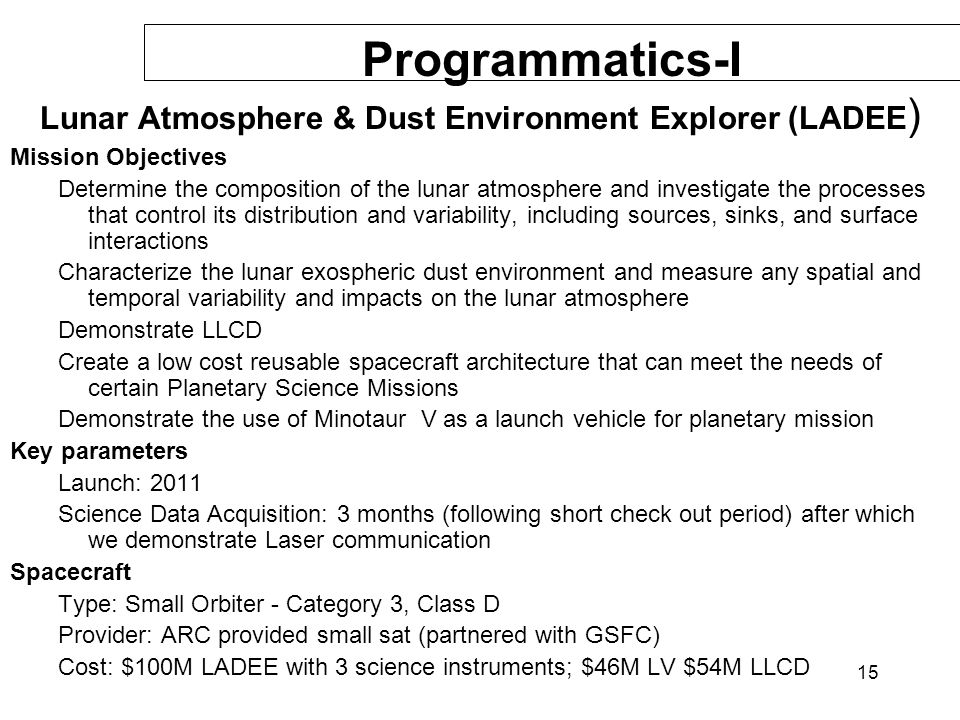 15 Programmatics-I Lunar Atmosphere & Dust Environment Explorer (LADEE ) Mission Objectives Determine the composition of the lunar atmosphere and inve