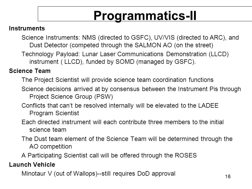 16 Programmatics-II Instruments Science Instruments: NMS (directed to GSFC), UV/VIS (directed to ARC), and Dust Detector (competed through the SALMON