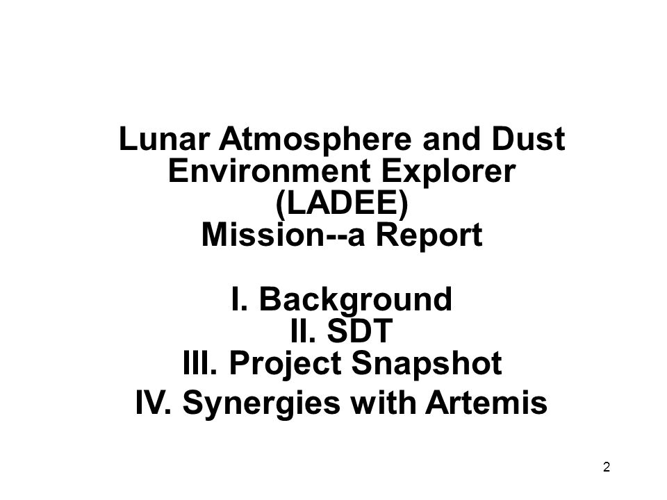 2 Lunar Atmosphere and Dust Environment Explorer (LADEE) Mission--a Report I. Background II. SDT III. Project Snapshot IV. Synergies with Artemis