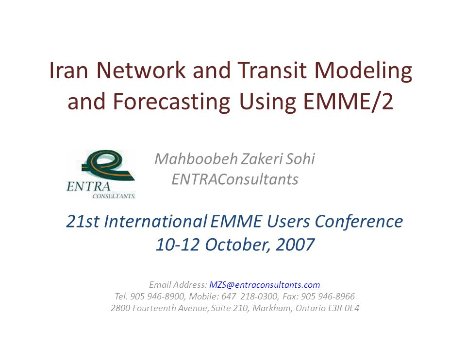 Iran Network and Transit Modeling and Forecasting Using EMME/2 Mahboobeh Zakeri Sohi ENTRAConsultants 21st International EMME Users Conference 10-12 October, 2007 Email Address: MZS@entraconsultants.comMZS@entraconsultants.com Tel.
