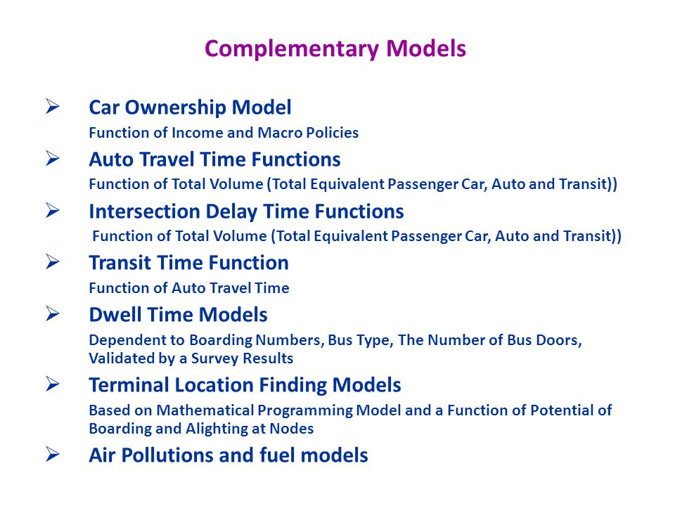 Complementary Models Car Ownership Model Function of Income and Macro Policies Auto Travel Time Functions Function of Total Volume (Total Equivalent Passenger Car, Auto and Transit)) Intersection Delay Time Functions Function of Total Volume (Total Equivalent Passenger Car, Auto and Transit)) Transit Time Function Function of Auto Travel Time Dwell Time Models Dependent to Boarding Numbers, Bus Type, The Number of Bus Doors, Validated by a Survey Results Terminal Location Finding Models Based on Mathematical Programming Model and a Function of Potential of Boarding and Alighting at Nodes Air Pollutions and fuel models