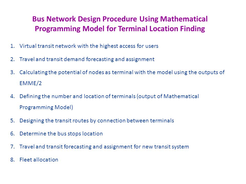 Bus Network Design Procedure Using Mathematical Programming Model for Terminal Location Finding 1.Virtual transit network with the highest access for users 2.Travel and transit demand forecasting and assignment 3.Calculating the potential of nodes as terminal with the model using the outputs of EMME/2 4.Defining the number and location of terminals (output of Mathematical Programming Model) 5.Designing the transit routes by connection between terminals 6.Determine the bus stops location 7.Travel and transit forecasting and assignment for new transit system 8.Fleet allocation