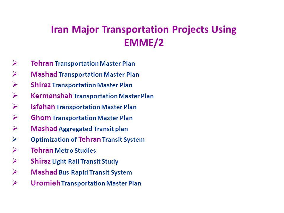 Iran Major Transportation Projects Using EMME/2 Tehran Transportation Master Plan Mashad Transportation Master Plan Shiraz Transportation Master Plan Kermanshah Transportation Master Plan Isfahan Transportation Master Plan Ghom Transportation Master Plan Mashad Aggregated Transit plan Optimization of Tehran Transit System Tehran Metro Studies Shiraz Light Rail Transit Study Mashad Bus Rapid Transit System Uromieh Transportation Master Plan