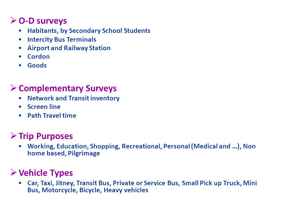 O-D surveys Habitants, by Secondary School Students Intercity Bus Terminals Airport and Railway Station Cordon Goods Complementary Surveys Network and Transit inventory Screen line Path Travel time Trip Purposes Working, Education, Shopping, Recreational, Personal (Medical and …), Non home based, Pilgrimage Vehicle Types Car, Taxi, Jitney, Transit Bus, Private or Service Bus, Small Pick up Truck, Mini Bus, Motorcycle, Bicycle, Heavy vehicles