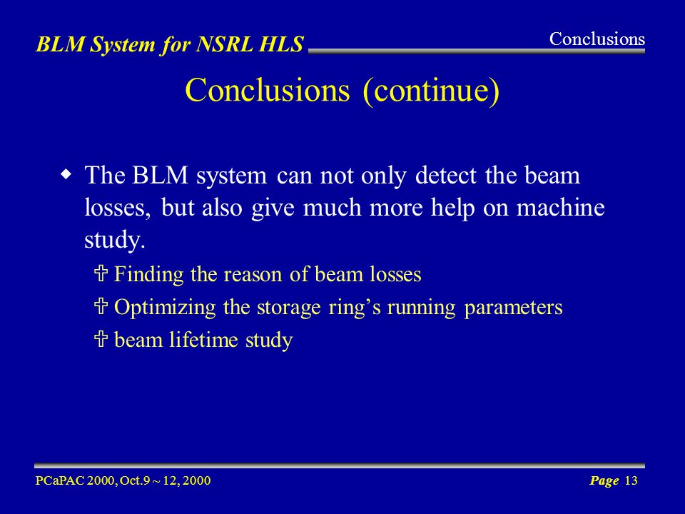 BLM System for NSRL HLS PCaPAC 2000, Oct.9 ~ 12, 2000Page 13 Conclusions (continue) The BLM system can not only detect the beam losses, but also give much more help on machine study.