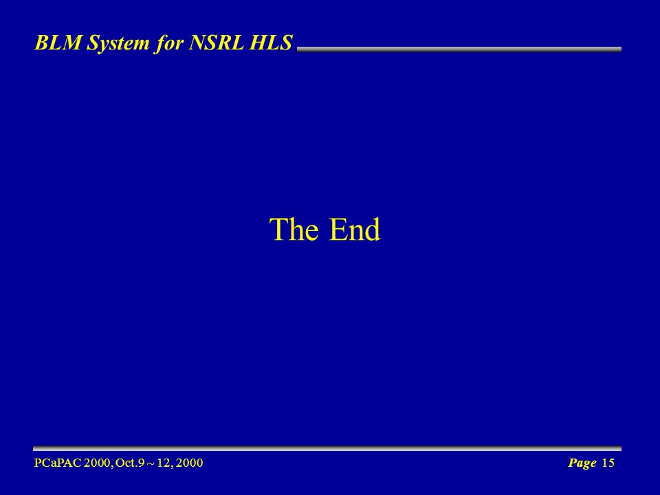 BLM System for NSRL HLS PCaPAC 2000, Oct.9 ~ 12, 2000Page 15 The End