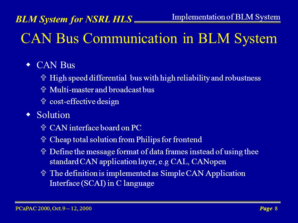 BLM System for NSRL HLS PCaPAC 2000, Oct.9 ~ 12, 2000Page 8 CAN Bus Communication in BLM System CAN Bus High speed differential bus with high reliability and robustness Multi-master and broadcast bus cost-effective design Solution CAN interface board on PC Cheap total solution from Philips for frontend Define the message format of data frames instead of using thee standard CAN application layer, e.g CAL, CANopen The definition is implemented as Simple CAN Application Interface (SCAI) in C language Implementation of BLM System