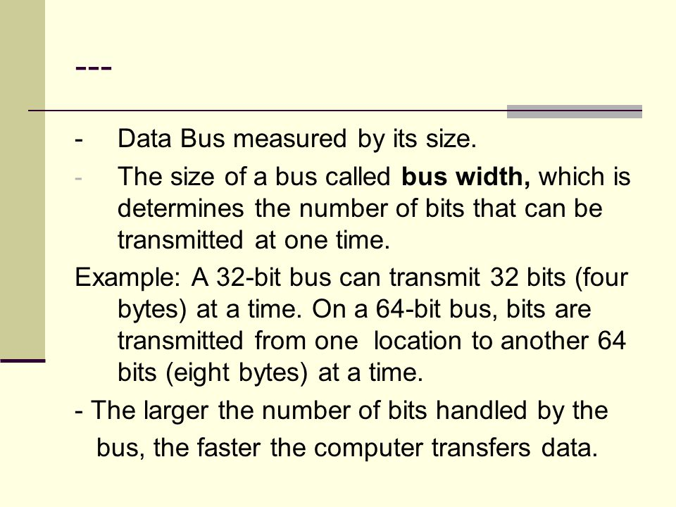 --- -Data Bus measured by its size. - The size of a bus called bus width, which is determines the number of bits that can be transmitted at one time.