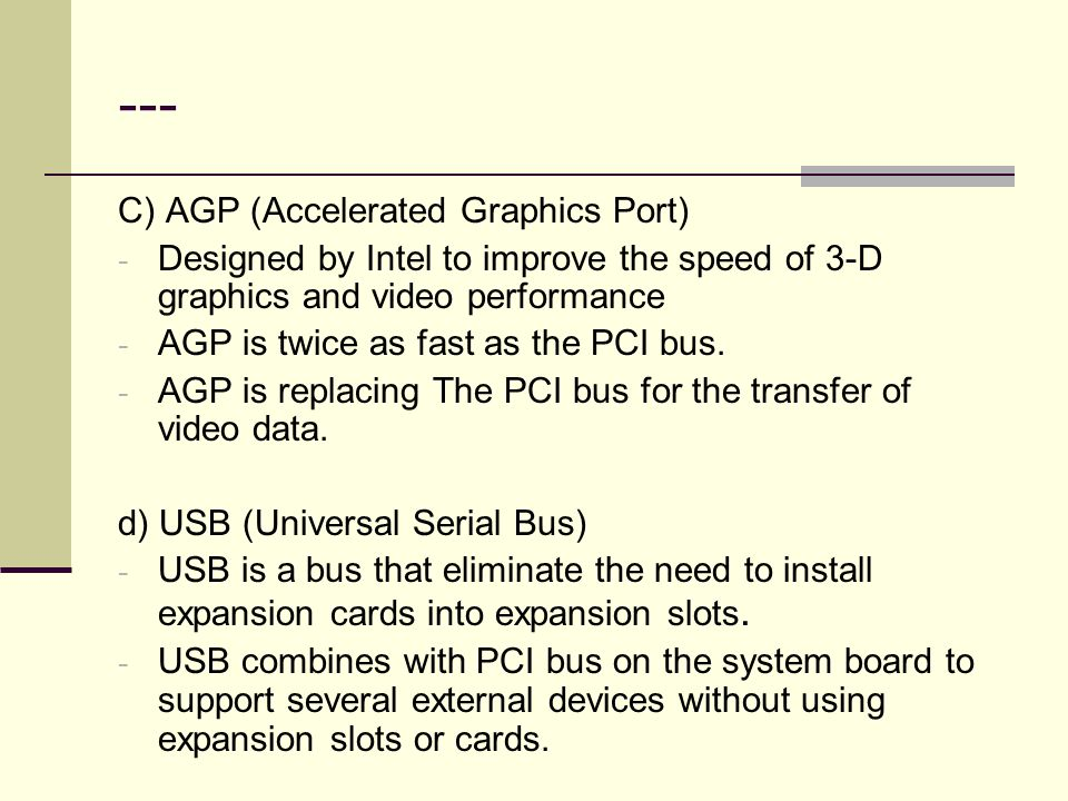 --- C) AGP (Accelerated Graphics Port) - Designed by Intel to improve the speed of 3-D graphics and video performance - AGP is twice as fast as the PC