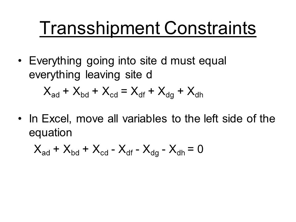 Transshipment Constraints Everything going into site d must equal everything leaving site d X ad + X bd + X cd = X df + X dg + X dh In Excel, move all