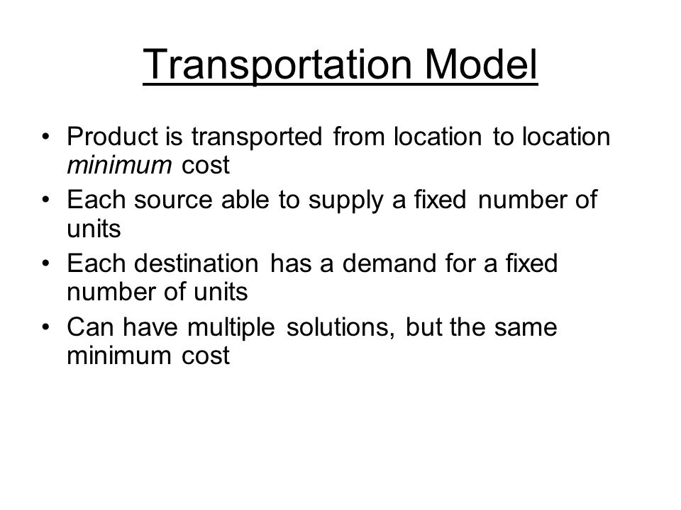 Transportation Model Product is transported from location to location minimum cost Each source able to supply a fixed number of units Each destination