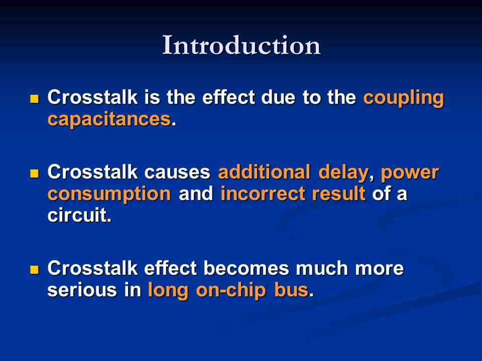 Introduction Crosstalk is the effect due to the coupling capacitances. Crosstalk is the effect due to the coupling capacitances. Crosstalk causes addi
