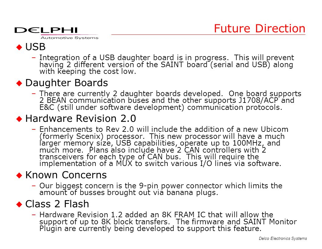 Delco Electronics Systems Future Direction u USB –Integration of a USB daughter board is in progress. This will prevent having 2 different version of
