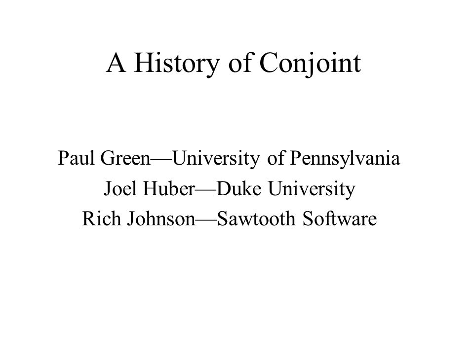 A History of Conjoint Paul GreenUniversity of Pennsylvania Joel HuberDuke University Rich JohnsonSawtooth Software