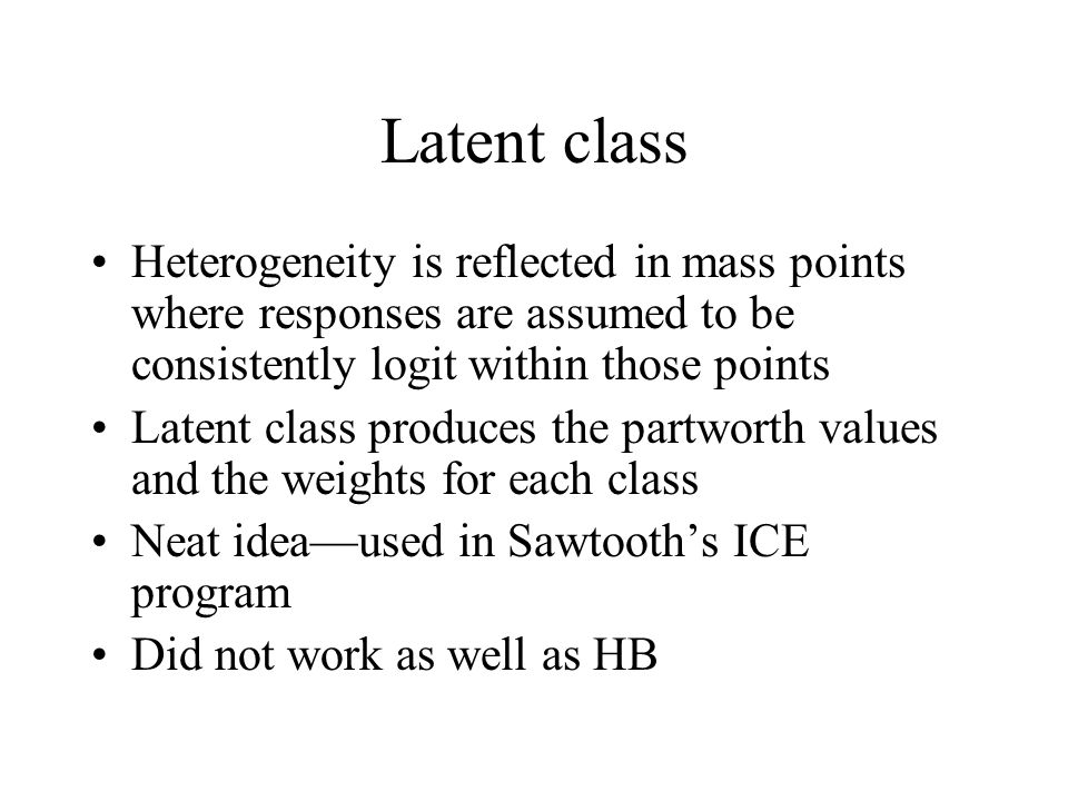 Latent class Heterogeneity is reflected in mass points where responses are assumed to be consistently logit within those points Latent class produces the partworth values and the weights for each class Neat ideaused in Sawtooths ICE program Did not work as well as HB