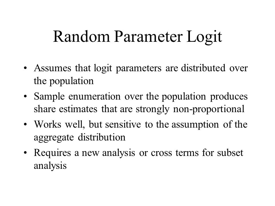 Random Parameter Logit Assumes that logit parameters are distributed over the population Sample enumeration over the population produces share estimates that are strongly non-proportional Works well, but sensitive to the assumption of the aggregate distribution Requires a new analysis or cross terms for subset analysis