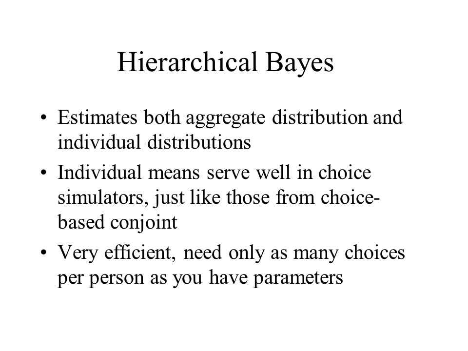 Hierarchical Bayes Estimates both aggregate distribution and individual distributions Individual means serve well in choice simulators, just like those from choice- based conjoint Very efficient, need only as many choices per person as you have parameters