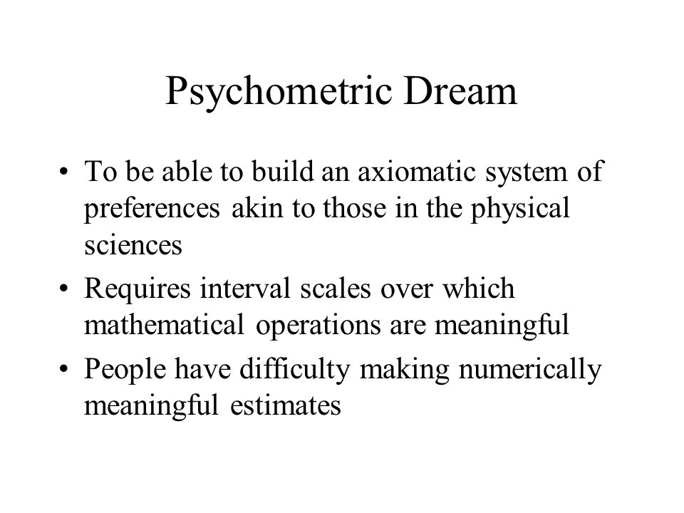 Psychometric Dream To be able to build an axiomatic system of preferences akin to those in the physical sciences Requires interval scales over which mathematical operations are meaningful People have difficulty making numerically meaningful estimates