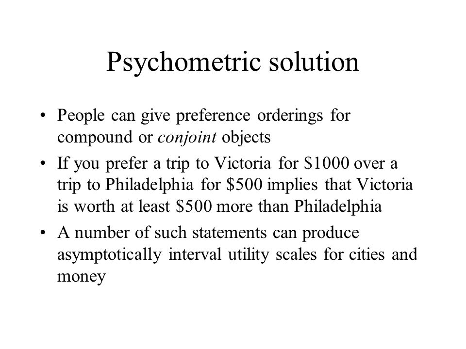 Psychometric solution People can give preference orderings for compound or conjoint objects If you prefer a trip to Victoria for $1000 over a trip to Philadelphia for $500 implies that Victoria is worth at least $500 more than Philadelphia A number of such statements can produce asymptotically interval utility scales for cities and money