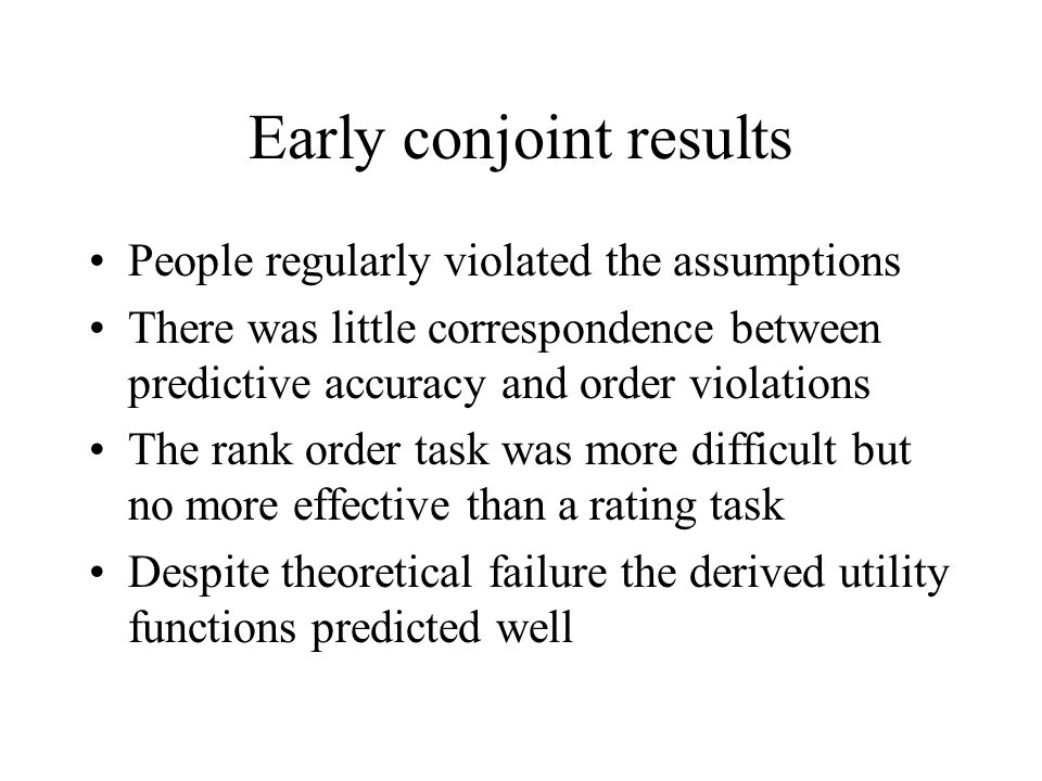Early conjoint results People regularly violated the assumptions There was little correspondence between predictive accuracy and order violations The rank order task was more difficult but no more effective than a rating task Despite theoretical failure the derived utility functions predicted well