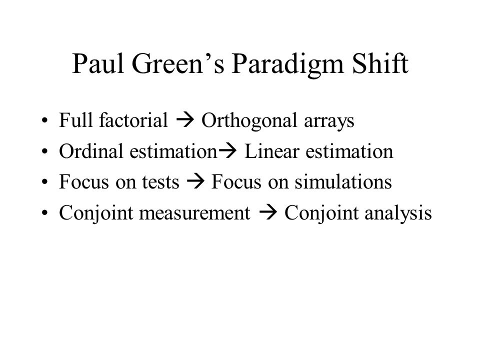 Paul Greens Paradigm Shift Full factorial Orthogonal arrays Ordinal estimation Linear estimation Focus on tests Focus on simulations Conjoint measurement Conjoint analysis
