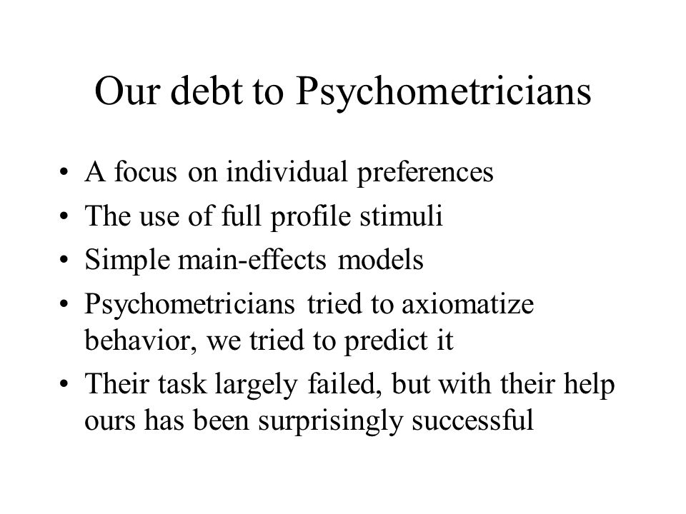 Our debt to Psychometricians A focus on individual preferences The use of full profile stimuli Simple main-effects models Psychometricians tried to axiomatize behavior, we tried to predict it Their task largely failed, but with their help ours has been surprisingly successful