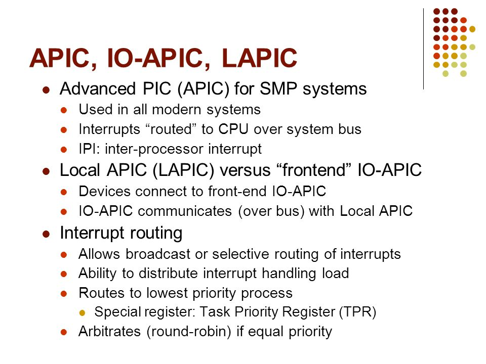 APIC, IO-APIC, LAPIC Advanced PIC (APIC) for SMP systems Used in all modern systems Interrupts routed to CPU over system bus IPI: inter-processor inte
