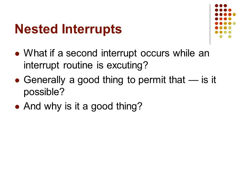 Nested Interrupts What if a second interrupt occurs while an interrupt routine is excuting? Generally a good thing to permit that is it possible? And