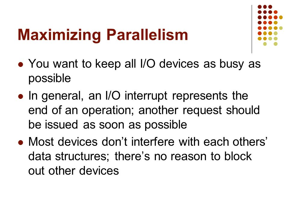 Maximizing Parallelism You want to keep all I/O devices as busy as possible In general, an I/O interrupt represents the end of an operation; another r